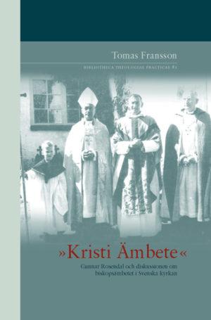 »Kristi Ämbete« - Gunnar Rosendal och diskussionen om biskopsämbetet i Svenska kyrkan - Fransson' Tomas - Artos & Norma Bokförlag