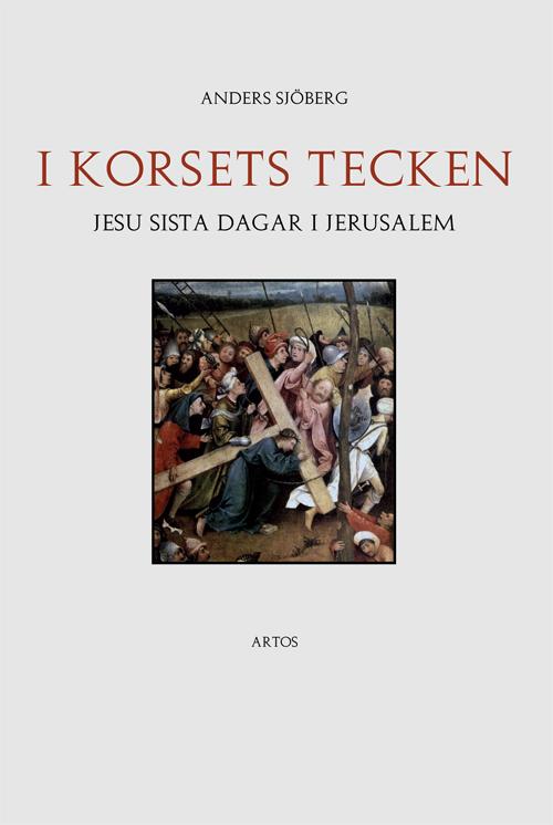 I korsets tecken – Jesu sista dagar i Jerusalem - Sjöberg' Anders - Artos & Norma Bokförlag