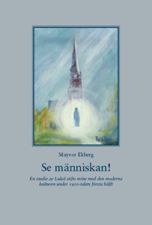 Se människan! En studie av Luleå stifts möte med den moderna kulturen under 1900-talets första hälft - Ekberg' Mayvor - Artos & Norma Bokförlag