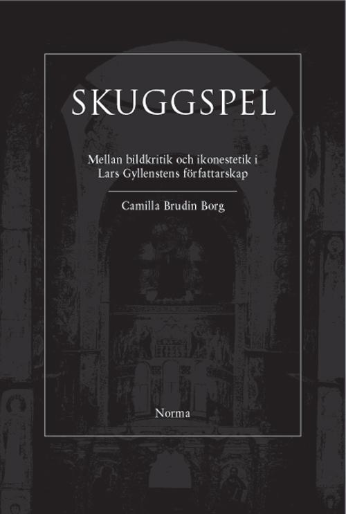 Skuggspel – Mellan bildkritik och ikonestetik i Lars Gyllenstens författarskap - Brundin Borg' Camilla - Artos & Norma Bokförlag