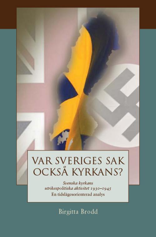 Var Sveriges sak också kyrkans? Svenska kyrkans utrikespolitiska aktivitet 1930–1945 En tidslägesorienterad analys - Brodd' Birgitta - Artos & Norma Bokförlag