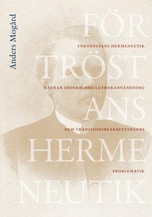 Förtröstans hermeneutik – Nathan Söderbloms lutheranvändning och traditionsbearbetningens problematik - Mogård' Anders - Artos & Norma Bokförlag