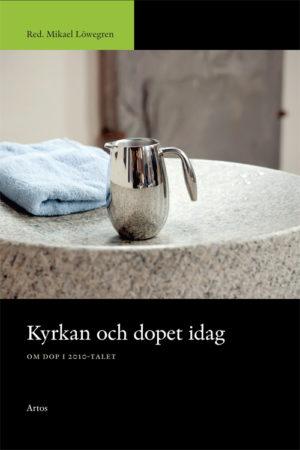 Kyrkan och dopet idag – om dop i 2010-talet - Löwegren' Mikael (red.) - Artos & Norma Bokförlag
