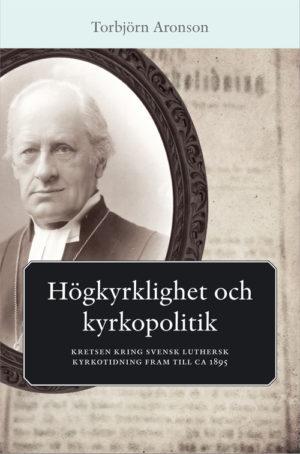 Högkyrklighet och kyrkopolitik – Kretsen kring Svensk Luthersk Kyrkotidning - Aronsson' Torbjörn - Artos & Norma Bokförlag