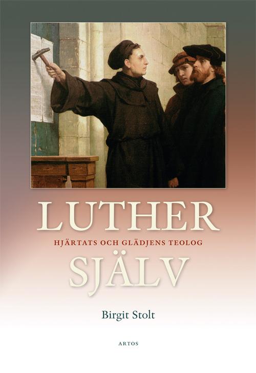 Luther själv. Hjärtats och glädjens teolog - Stolt' Birgit - Artos & Norma Bokförlag