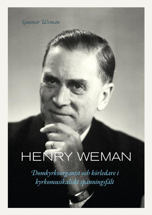 Henry Weman – Domkyrkoorganist och körledare i kyrkomusikaliskt spänningsfält - Weman' Gunnar - Artos & Norma Bokförlag