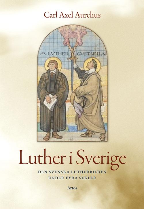 Luther i Sverige - Den svenska lutherbilden under fyra sekler - Aurelius' Carl Axel - Artos & Norma Bokförlag