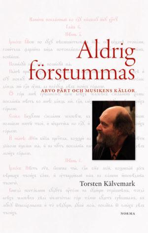Aldrig förstummas – Arvo Pärt och musikens källor - Kälvemark' Torsten - Artos & Norma Bokförlag