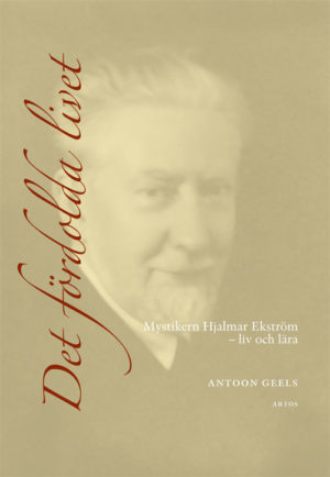 Det fördolda livet. Mystikern Hjalmar Ekström – liv och lära - Geels' Antoon - Artos & Norma Bokförlag