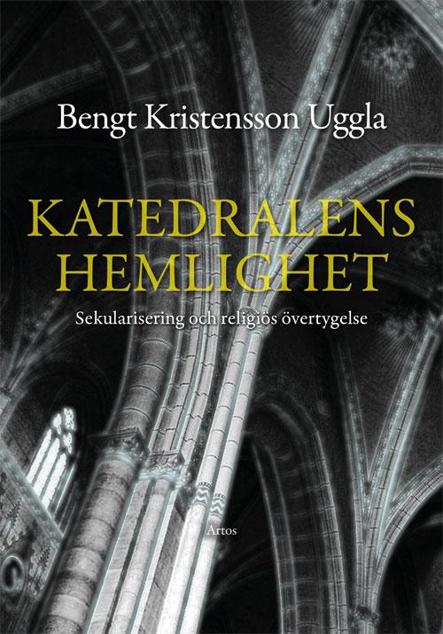 Katedralens hemlighet - Sekularisering och religiös övertygelse - Kristensson Uggla' Bengt - Artos & Norma Bokförlag