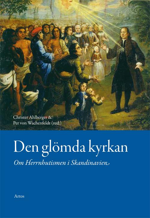 Den glömda kyrkan - Om Herrnhutismen i Skandinavien - Ahlberger' Christer (red.) - Artos & Norma Bokförlag