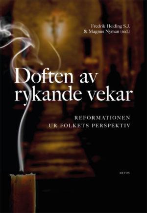 Doften av rykande vekar – Reformationen ur folkets perspektiv - Heiding S.J.' Fredrik (red.) - Artos & Norma Bokförlag