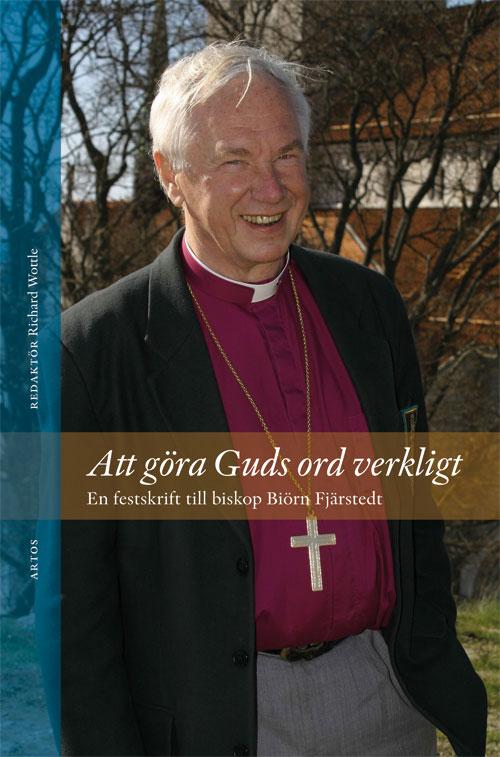 Att göra Guds ord verkligt - En festskrift till biskop Biörn Fjärstedt - Wottle' Richard (red.) - Artos & Norma Bokförlag