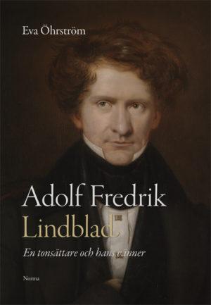 Adolf Fredrik Lindblad - En tonsättare och hans vänner - Öhrström' Eva - Artos & Norma Bokförlag