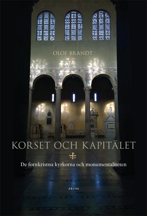 Korset och kapitälet  - De fornkristna kyrkorna och monumentaliteten - Brandt' Olof - Artos & Norma Bokförlag