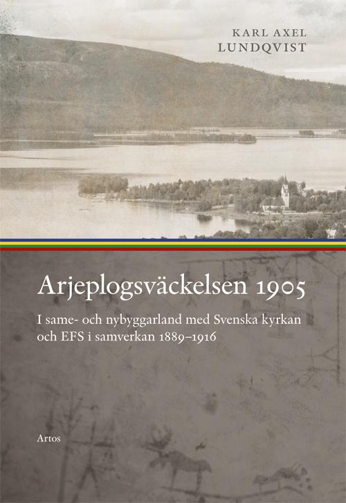 Arjeplogsväckelsen 1905 I same- och nybyggarland med Svenska kyrkan och EFS i samverkan 1889–1916 - Lundqvist' Karl Axel - Artos & Norma Bokförlag