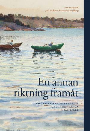 En annan riktning framåt - Modernitetskritik i Sverige under det långa 1800-talet - Halldorf' Joel (red.) - Artos & Norma Bokförlag