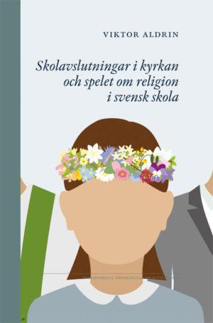 Skolavslutningar i kyrkan och spelet om religion i svensk skola - Aldrin' Viktor - Artos & Norma Bokförlag